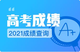 【高考查分】2021年高考成绩查询,志愿解析+填报拒绝等待!